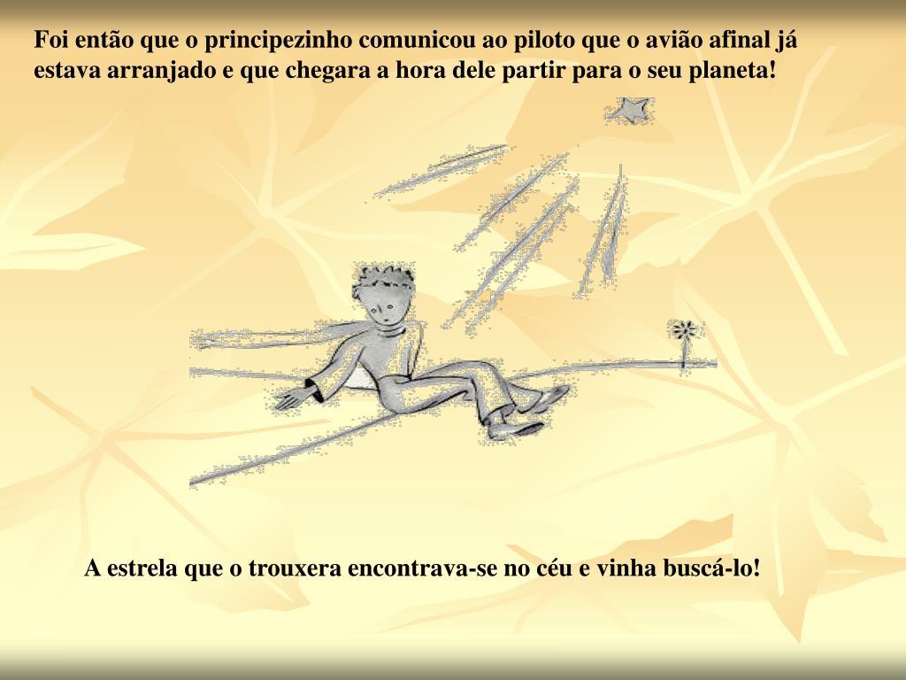 Foi então que o principezinho comunicou ao piloto que o avião afinal já estava arranjado e que chegara a hora dele partir para o seu planeta!