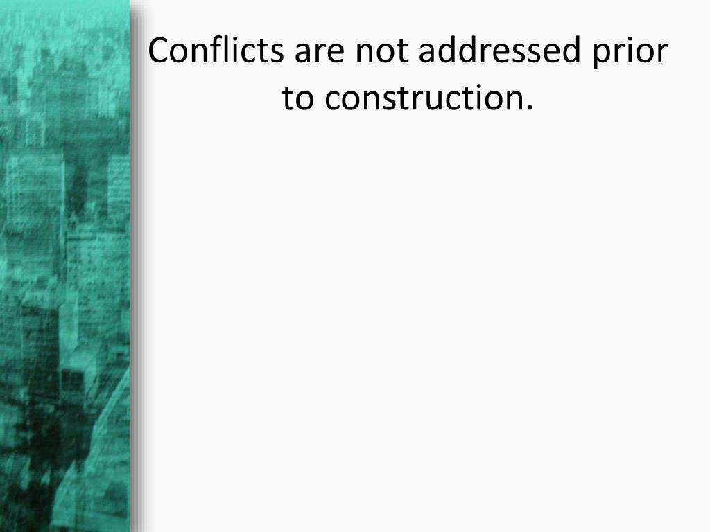 Conflicts are not addressed prior to construction.