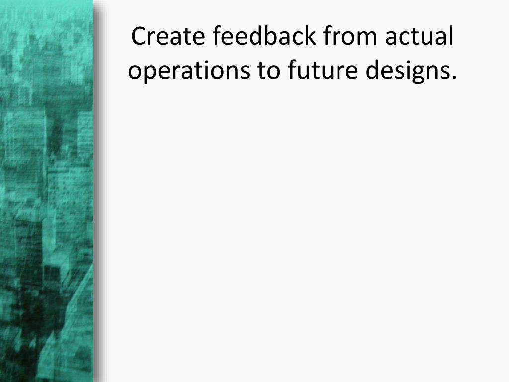 Create feedback from actual operations to future designs.