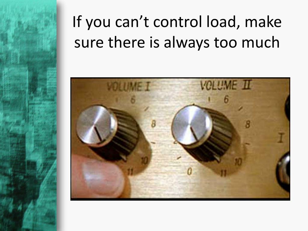 If you can't control load, make sure there is always too much