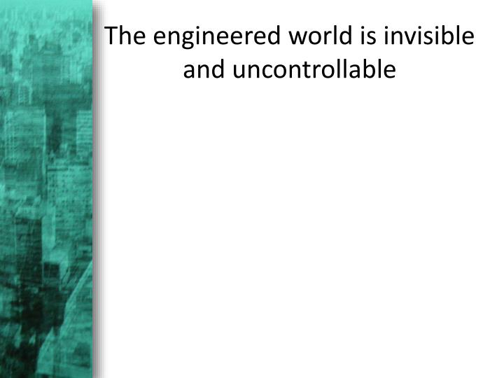 The engineered world is invisible and uncontrollable