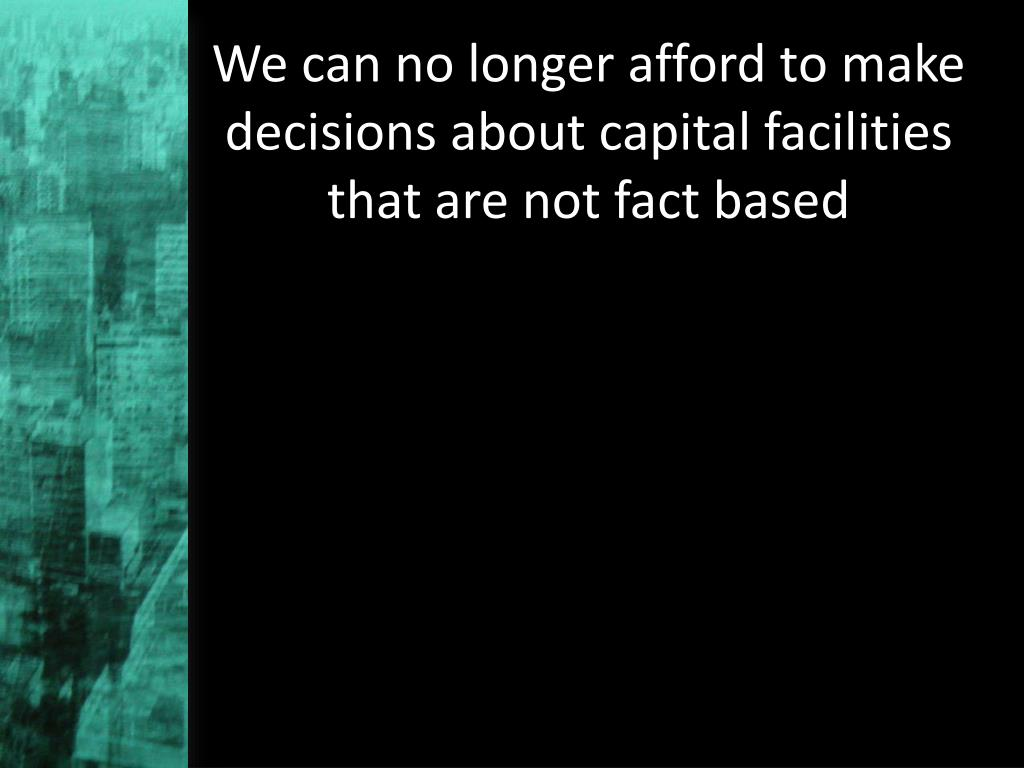 We can no longer afford to make decisions about capital facilities that are not fact based