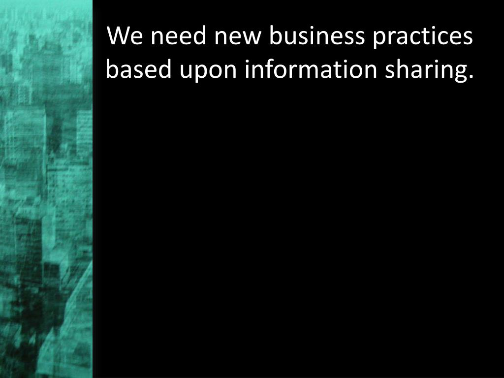 We need new business practices based upon information sharing.