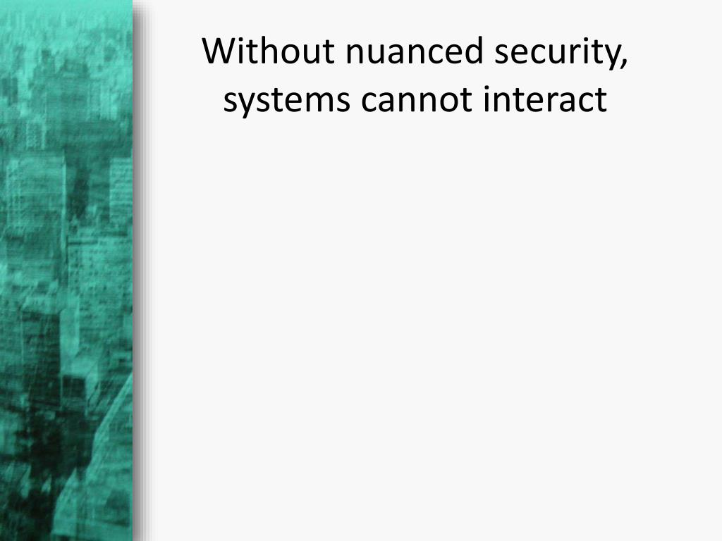 Without nuanced security, systems cannot interact
