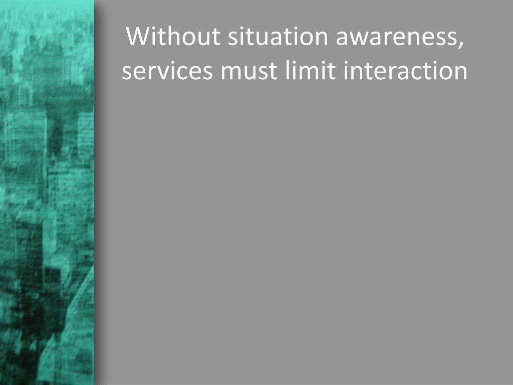 Without situation awareness, services must limit interaction