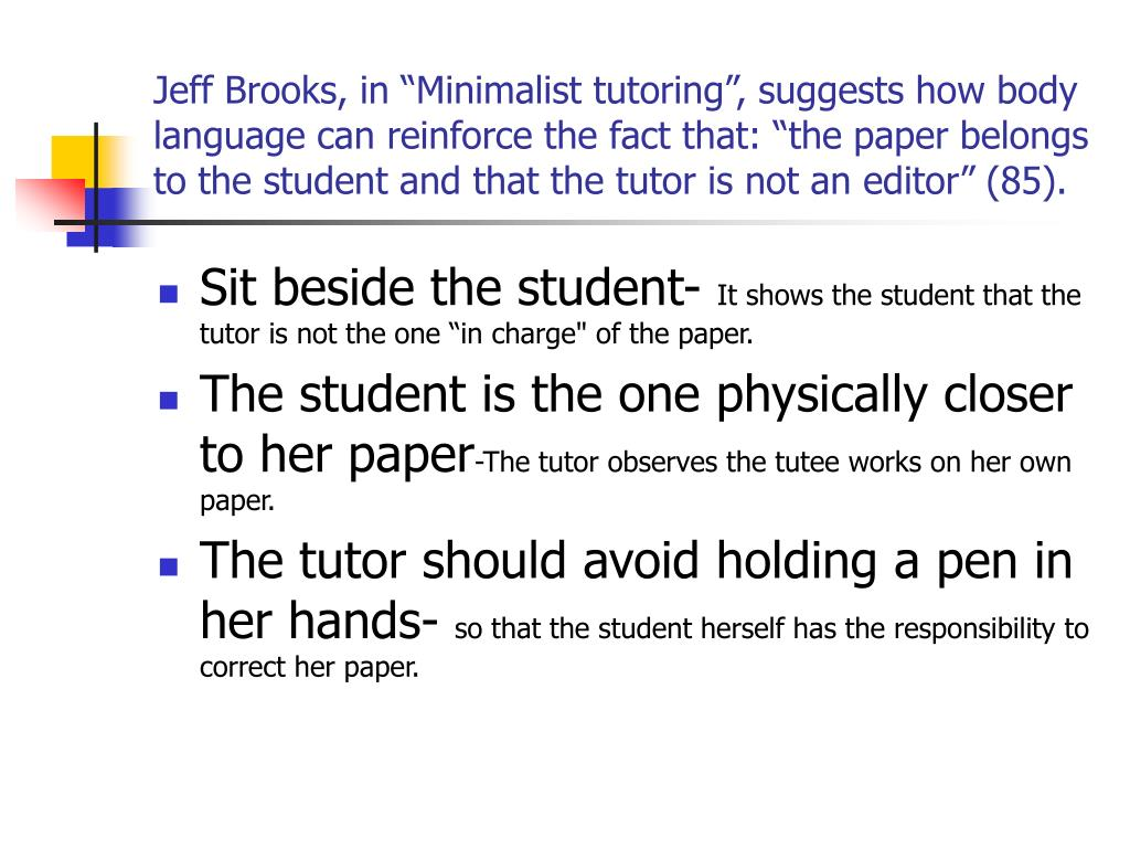 """Jeff Brooks, in """"Minimalist tutoring"""", suggests how body language can reinforce the fact that: """"the paper belongs to the student and that the tutor is not an editor"""" (85)."""
