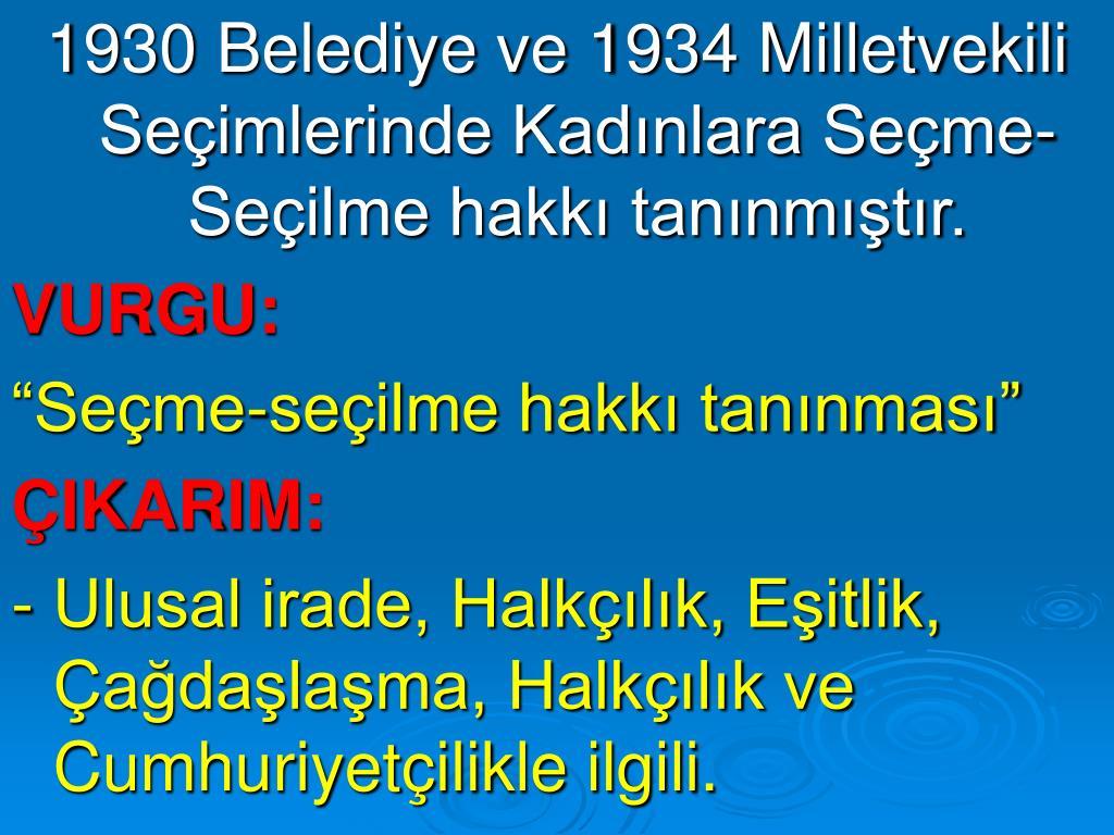1930 Belediye ve 1934 Milletvekili Seçimlerinde Kadınlara Seçme-Seçilme hakkı tanınmıştır.
