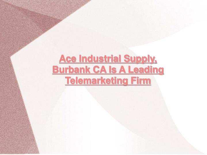 Ace Industrial Supply, Burbank CA Is A Leading Telemarketing Firm