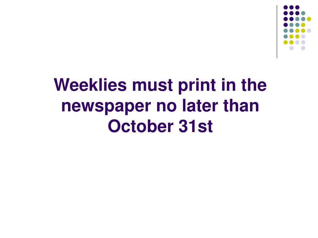 Weeklies must print in the newspaper no later than    October 31st