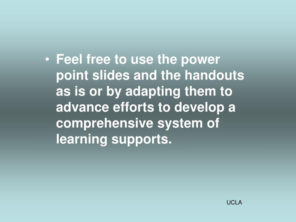 Feel free to use the power point slides and the handouts as is or by adapting them to advance efforts to develop a comprehensive system of learning supports.