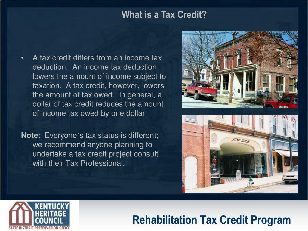 A tax credit differs from an income tax deduction.  An income tax deduction lowers the amount of income subject to taxation.  A tax credit, however, lowers the amount of tax owed.  In general, a dollar of tax credit reduces the amount of income tax owed by one dollar.