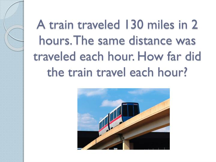 A train traveled 130 miles in 2 hours. The same distance was traveled each hour. How far did the tra...