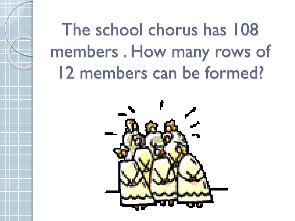 The school chorus has 108  members . How many rows of 12 members can be formed?