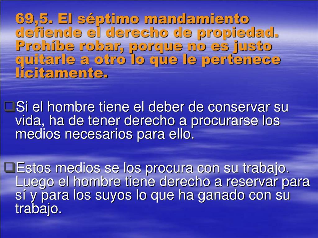 69,5. El séptimo mandamiento defiende el derecho de propiedad. Prohíbe robar, porque no es justo quitarle a otro lo que le pertenece lícitamente.
