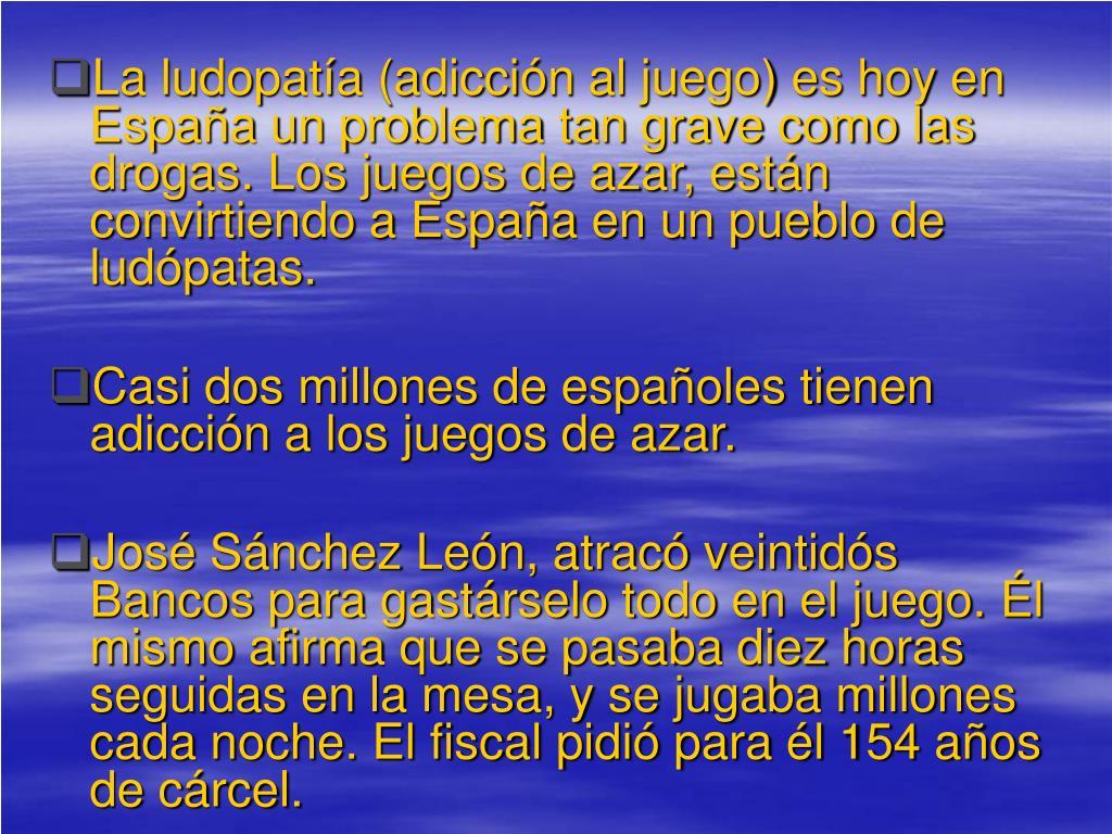 La ludopatía (adicción al juego) es hoy en España un problema tan grave como las drogas. Los juegos de azar, están convirtiendo a España en un pueblo de ludópatas.