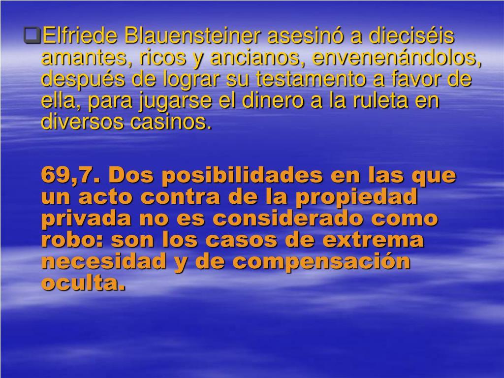 Elfriede Blauensteiner asesinó a dieciséis amantes, ricos y ancianos, envenenándolos, después de lograr su testamento a favor de ella, para jugarse el dinero a la ruleta en diversos casinos.
