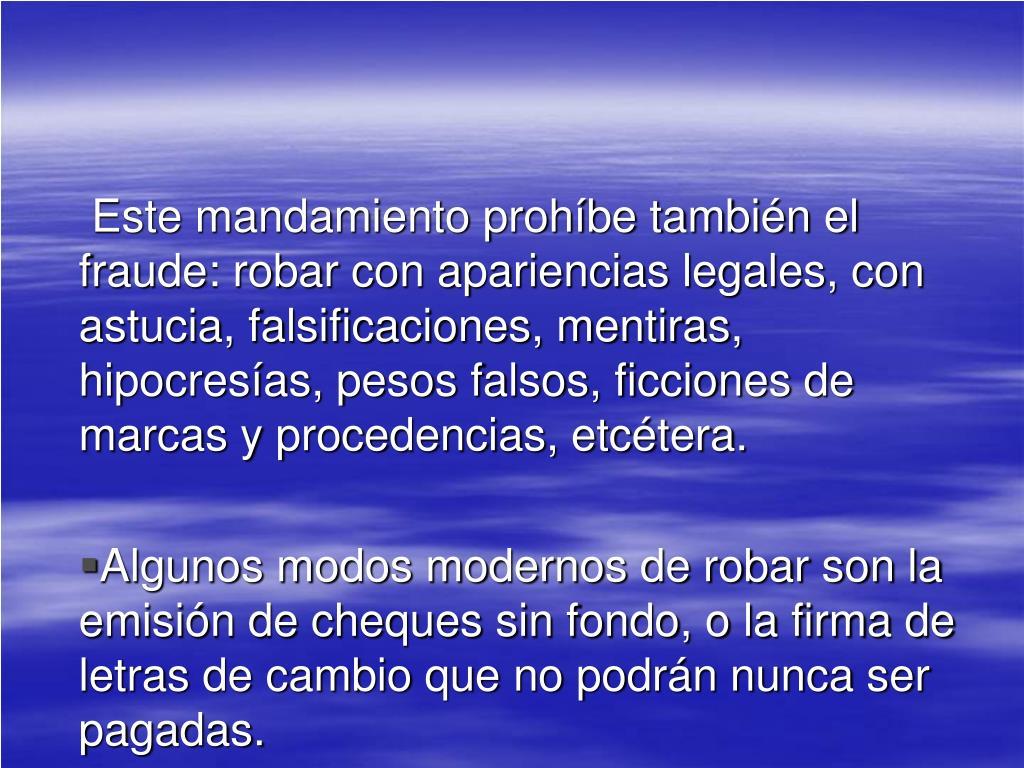 Este mandamiento prohíbe también el fraude: robar con apariencias legales, con astucia, falsificaciones, mentiras, hipocresías, pesos falsos, ficciones de marcas y procedencias, etcétera.