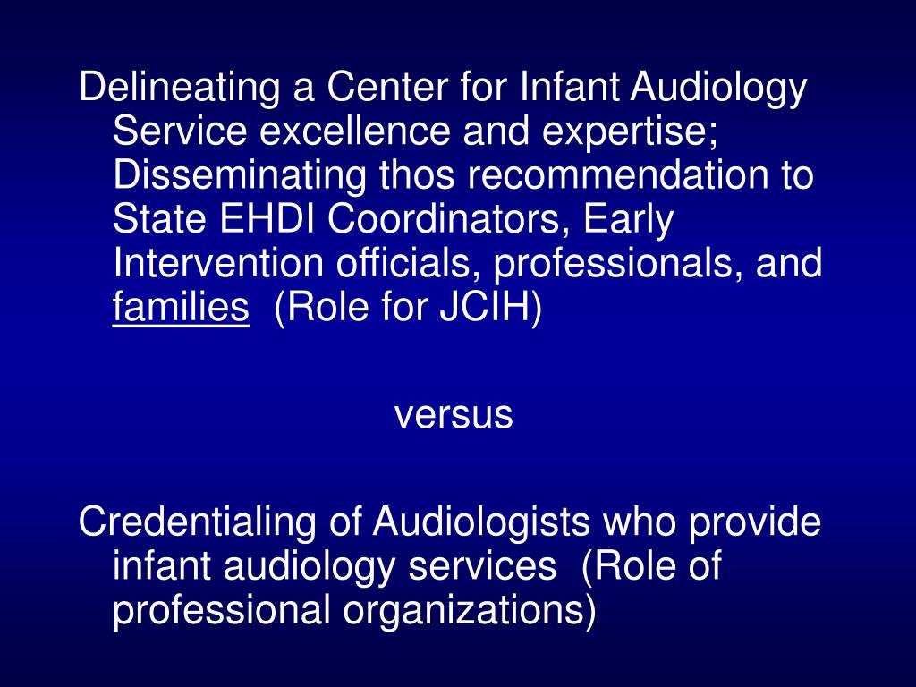 Delineating a Center for Infant Audiology Service excellence and expertise;  Disseminating thos recommendation to State EHDI Coordinators, Early Intervention officials, professionals, and