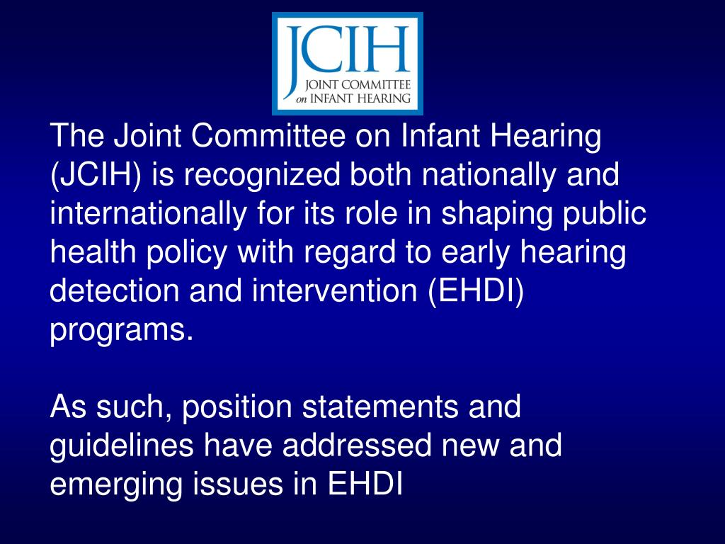 The Joint Committee on Infant Hearing (JCIH) is recognized both nationally and internationally for its role in shaping public health policy with regard to early hearing detection and intervention (EHDI) programs.