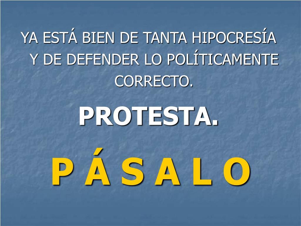 YA ESTÁ BIEN DE TANTA HIPOCRESÍA Y DE DEFENDER LO POLÍTICAMENTE CORRECTO.