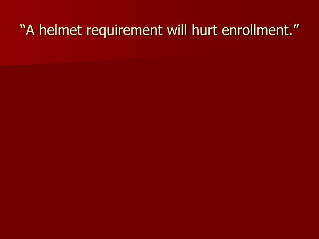 """""""A helmet requirement will hurt enrollment."""""""