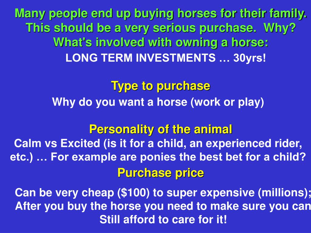 Many people end up buying horses for their family.  This should be a very serious purchase.  Why? What's involved with owning a horse: