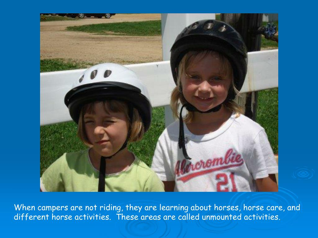 When campers are not riding, they are learning about horses, horse care, and different horse activities.  These areas are called unmounted activities.