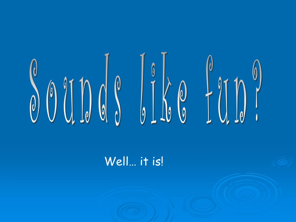 Sounds like fun?