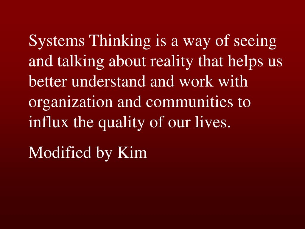 Systems Thinking is a way of seeing and talking about reality that helps us better understand and work with organization and communities to influx the quality of our lives.