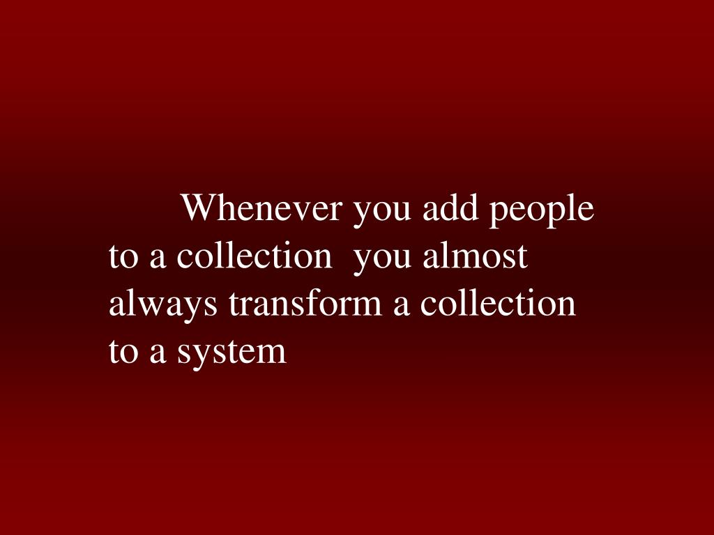 Whenever you add people to a collection  you almost always transform a collection to a system