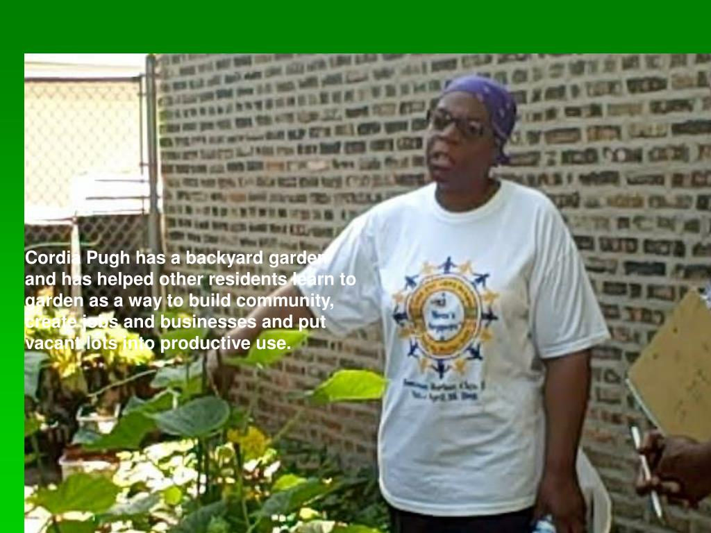 Cordia Pugh has a backyard garden and has helped other residents learn to garden as a way to build community, create jobs and businesses and put vacant lots into productive use.