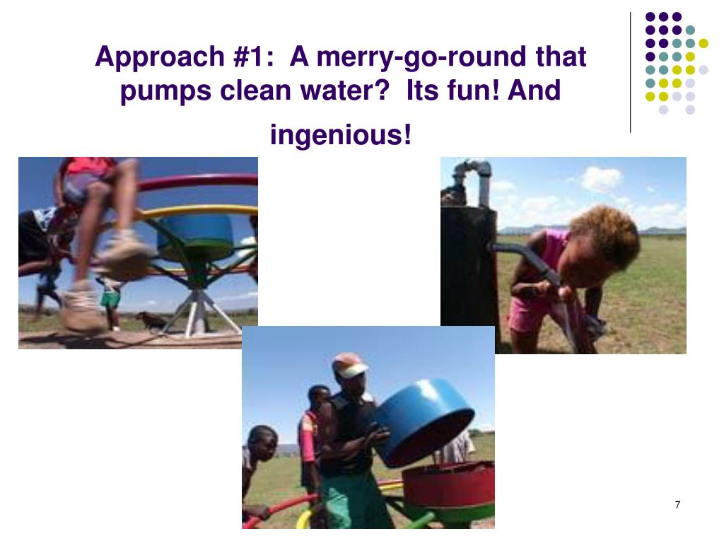 Approach #1:  A merry-go-round that pumps clean water?  Its fun! And ingenious!
