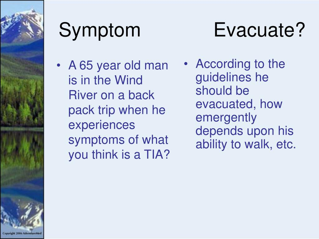 A 65 year old man is in the Wind River on a back pack trip when he experiences symptoms of what you think is a TIA?