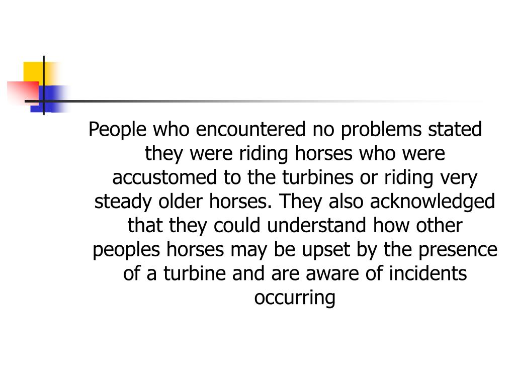 People who encountered no problems stated they were riding horses who were accustomed to the turbines or riding very steady older horses. They also acknowledged that they could understand how other peoples horses may be upset by the presence of a turbine and are aware of incidents occurring