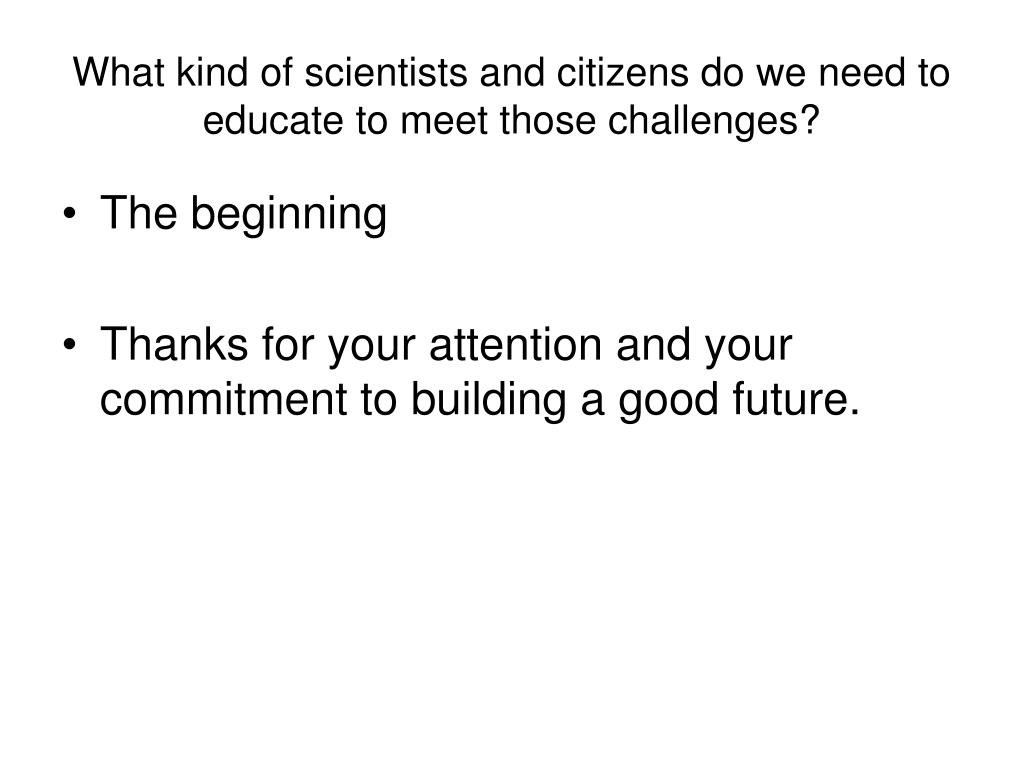 What kind of scientists and citizens do we need to educate to meet those challenges?