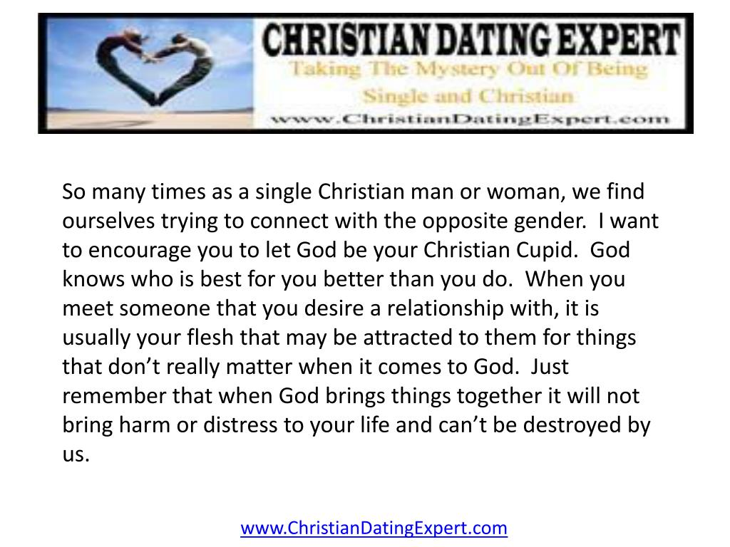 So many times as a single Christian man or woman, we find ourselves trying to connect with the opposite gender.  I want to encourage you to let God be your Christian Cupid.  God knows who is best for you better than you do.  When you meet someone that you desire a relationship with, it is usually your flesh that may be attracted to them for things that don't really matter when it comes to God.  Just remember that when God brings things together it will not bring harm or distress to your life and can't be destroyed by us.