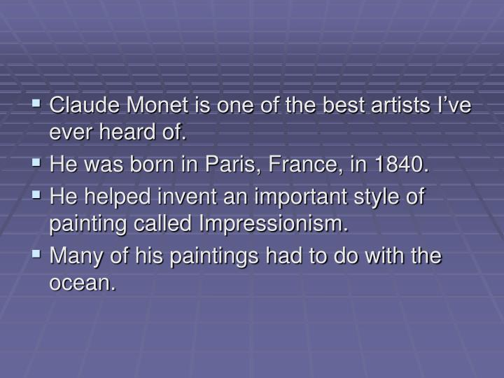 Claude Monet is one of the best artists I've ever heard of.