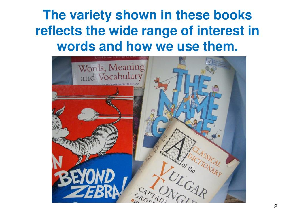 The variety shown in these books  reflects the wide range of interest in words and how we use them.