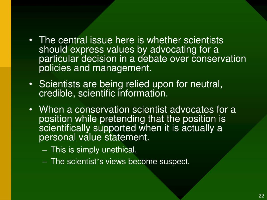 The central issue here is whether scientists should express values by advocating for a particular decision in a debate over conservation policies and management.