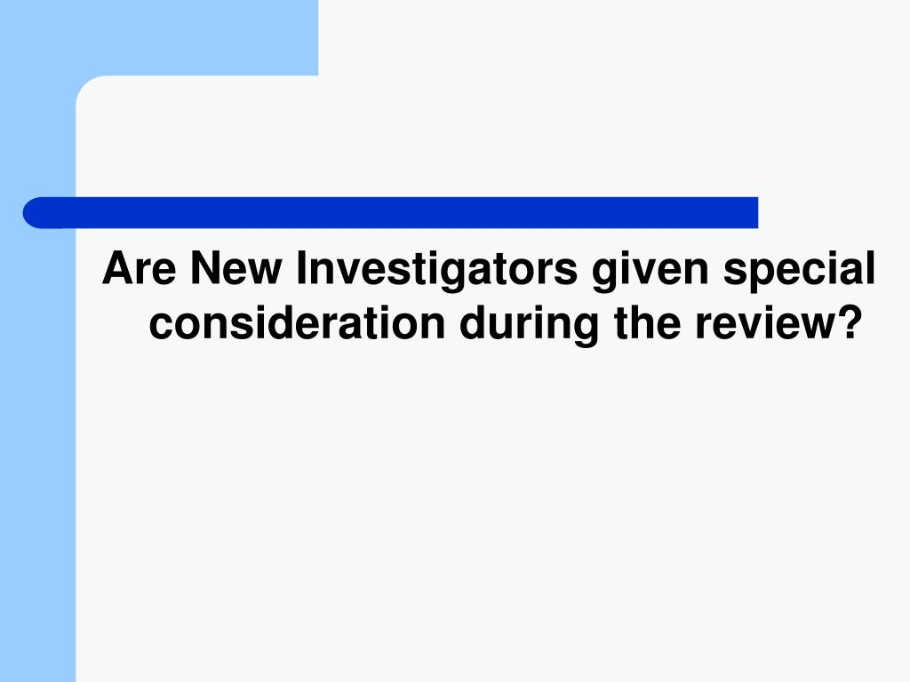 Are New Investigators given special consideration during the review?