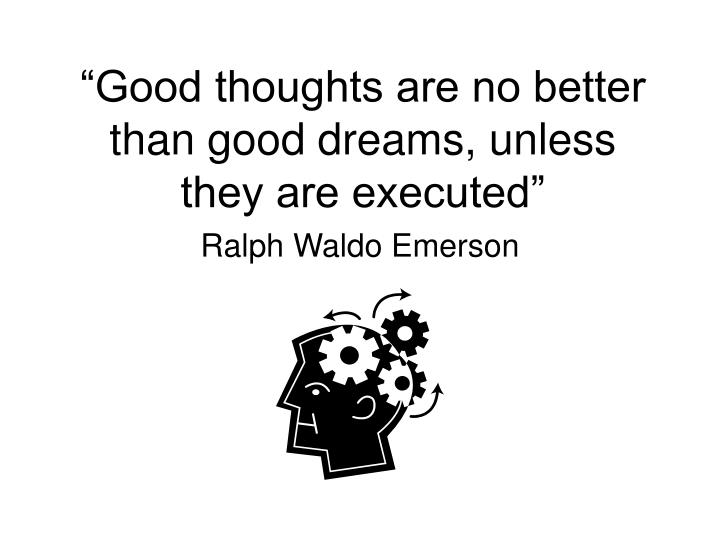 Good thoughts are no better than good dreams unless they are executed