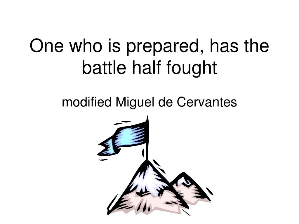 One who is prepared, has the battle half fought