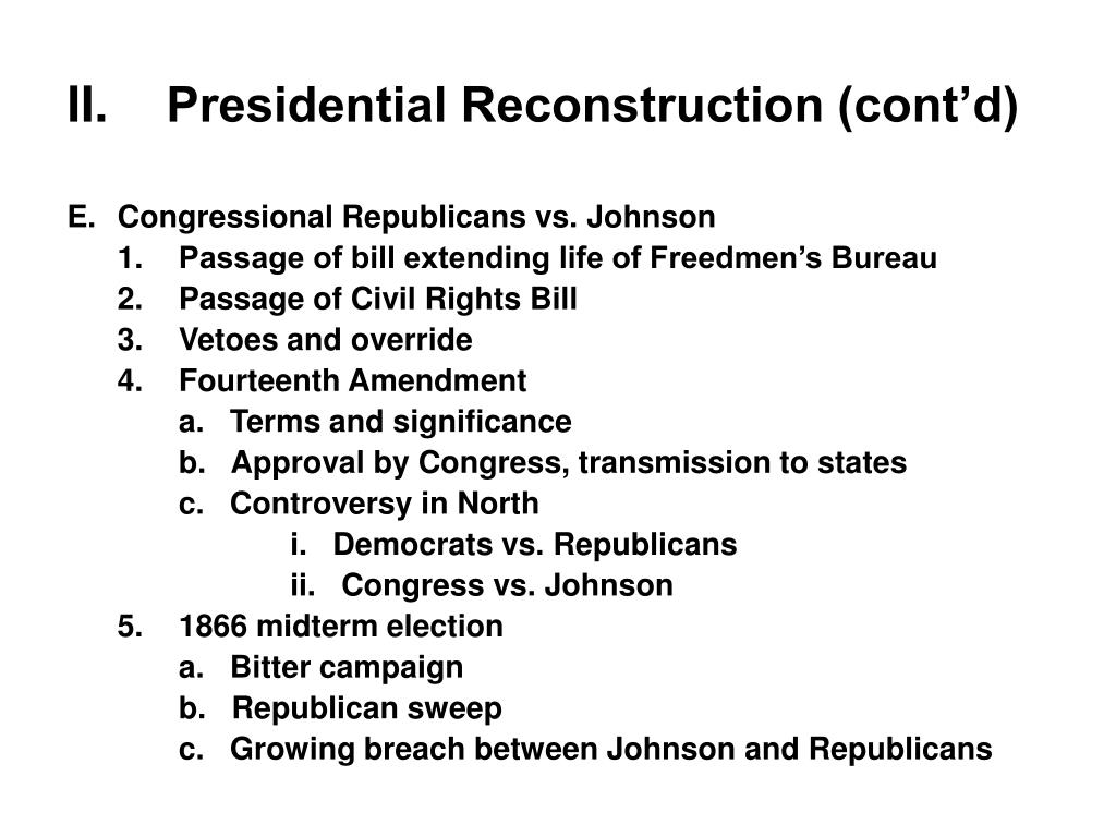 II.	Presidential Reconstruction (cont'd)