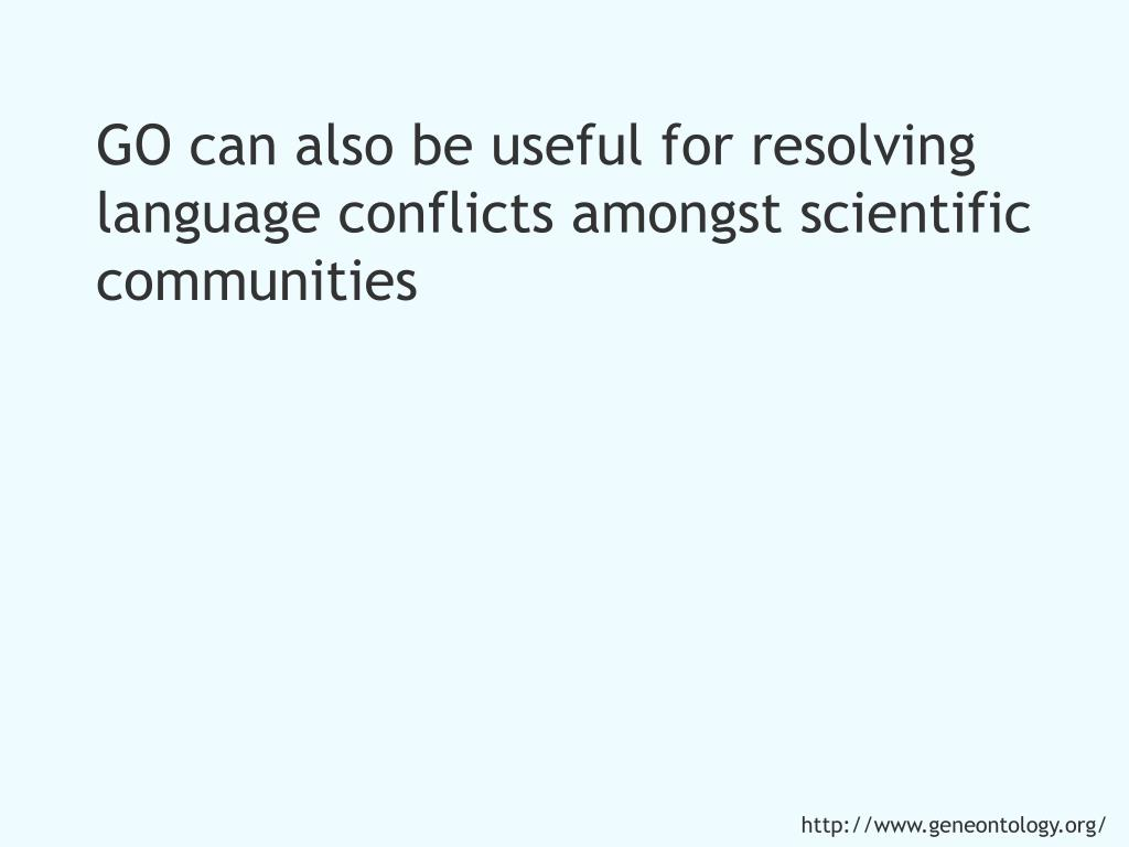 GO can also be useful for resolving language conflicts amongst scientific communities