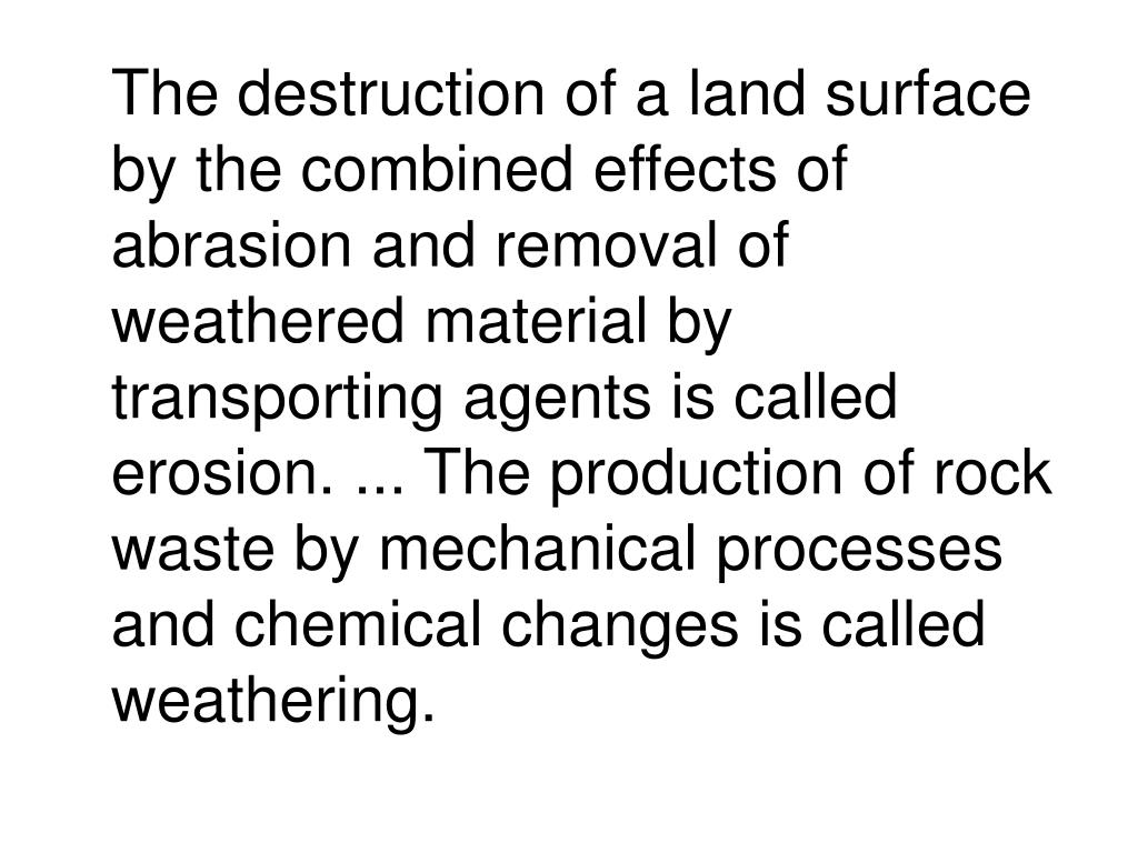 The destruction of a land surface by the combined effects of abrasion and removal of weathered material by transporting agents is called erosion. ... The production of rock waste by mechanical processes and chemical changes is called weathering.