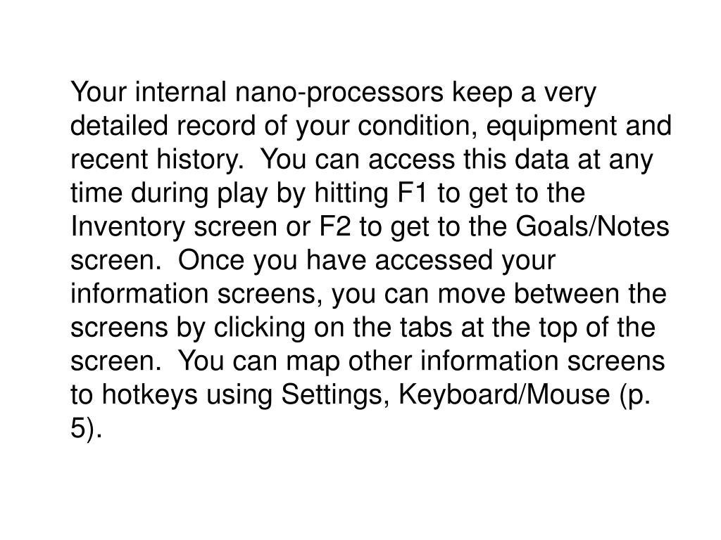 Your internal nano-processors keep a very detailed record of your condition, equipment and recent history.  You can access this data at any time during play by hitting F1 to get to the Inventory screen or F2 to get to the Goals/Notes screen.  Once you have accessed your information screens, you can move between the screens by clicking on the tabs at the top of the screen.  You can map other information screens to hotkeys using Settings, Keyboard/Mouse (p. 5).