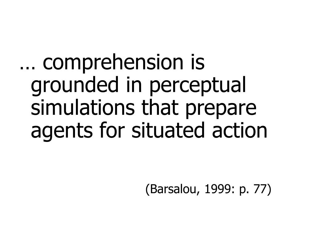 … comprehension is grounded in perceptual simulations that prepare agents for situated action