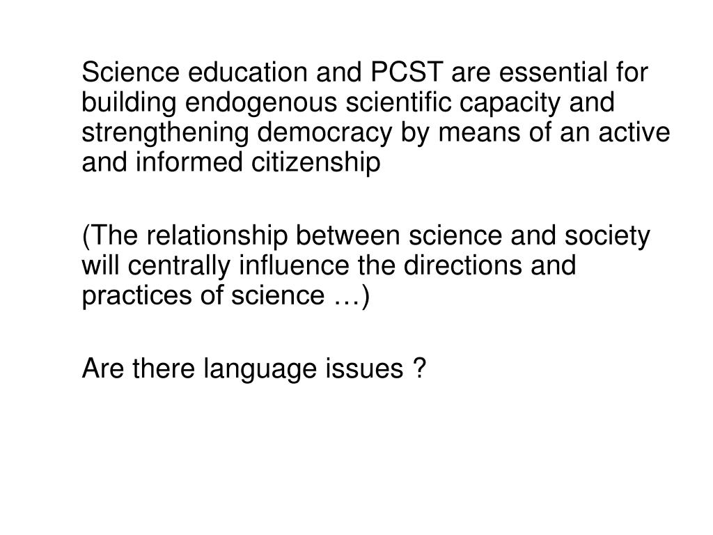 Science education and PCST are essential for building endogenous scientific capacity and  strengthening democracy by means of an active and informed citizenship