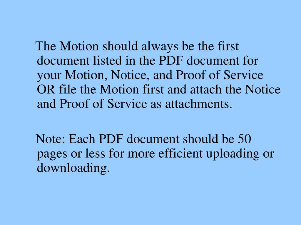 The Motion should always be the first document listed in the PDF document for your Motion, Notice, and Proof of Service OR file the Motion first and attach the Notice and Proof of Service as attachments.