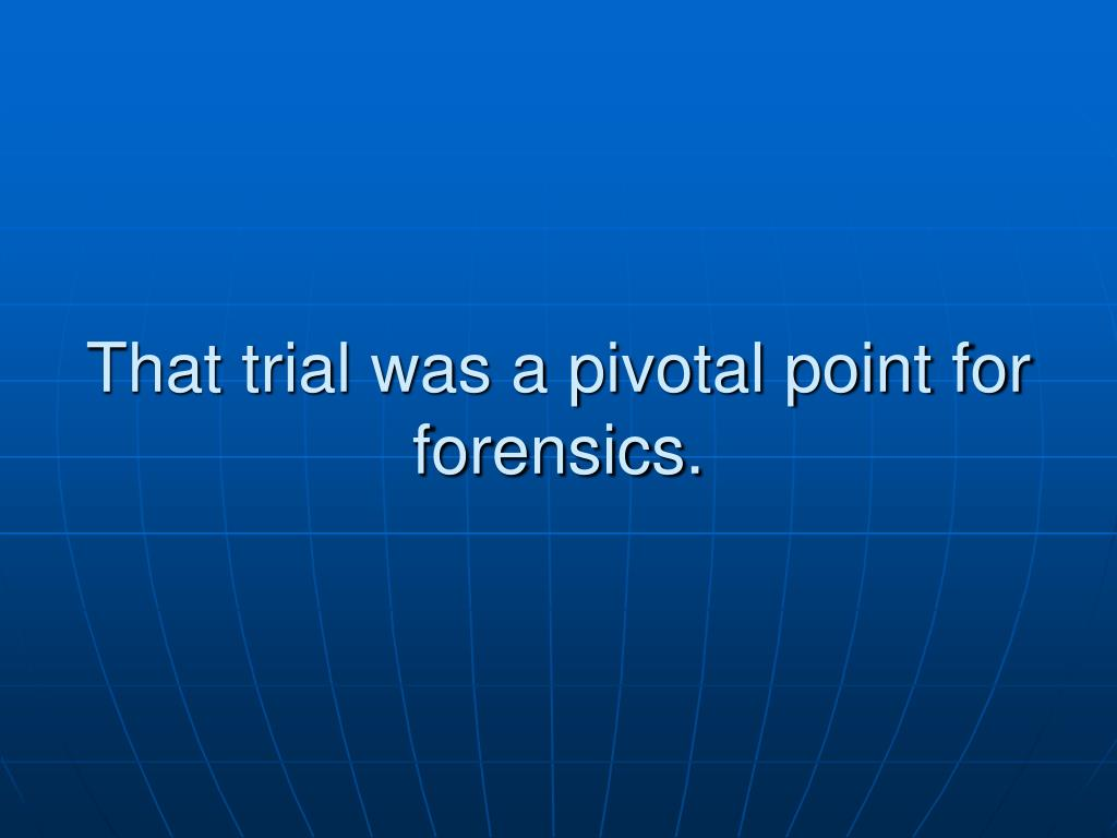 That trial was a pivotal point for forensics.